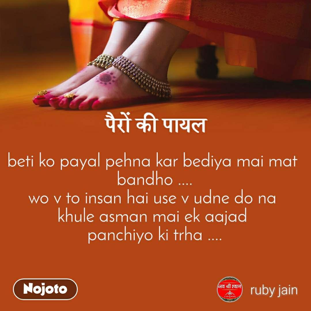 पैरों की पायल                                                                                    beti ko payal pehna kar bediya mai mat  bandho .... wo v to insan hai use v udne do na  khule asman mai ek aajad  panchiyo ki trha ....
