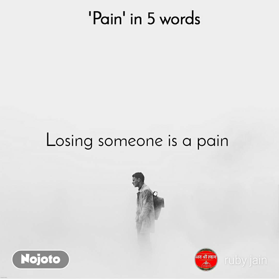 Pain in 5 Words  Losing someone is a pain