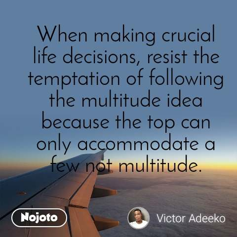 When making crucial life decisions, resist the temptation of following the multitude idea because the top can only accommodate a few not multitude.