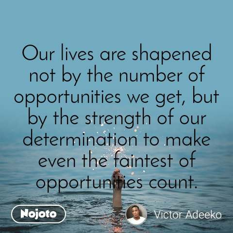 Our lives are shapened not by the number of opportunities we get, but by the strength of our determination to make even the faintest of opportunities count.