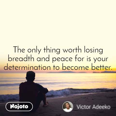 The only thing worth losing breadth and peace for is your determination to become better.