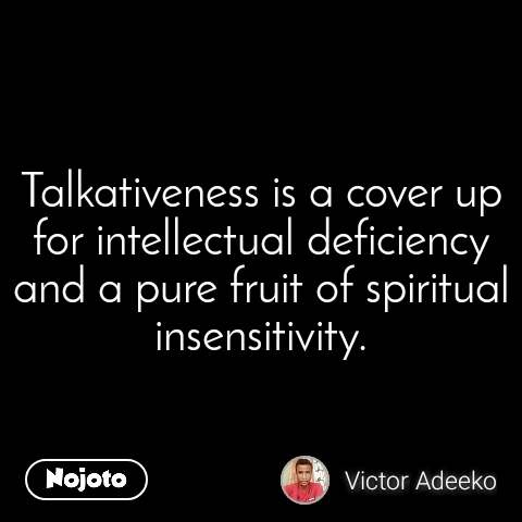Talkativeness is a cover up for intellectual deficiency and a pure fruit of spiritual insensitivity.
