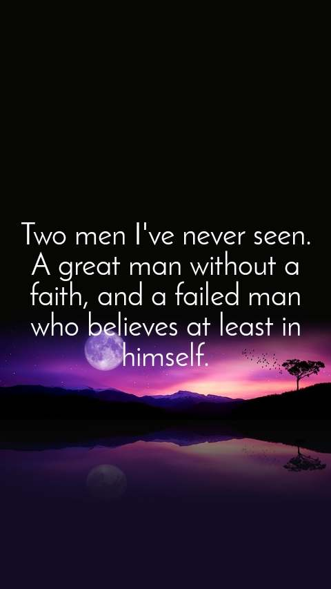 Two men I've never seen. A great man without a faith, and a failed man who believes at least in himself.