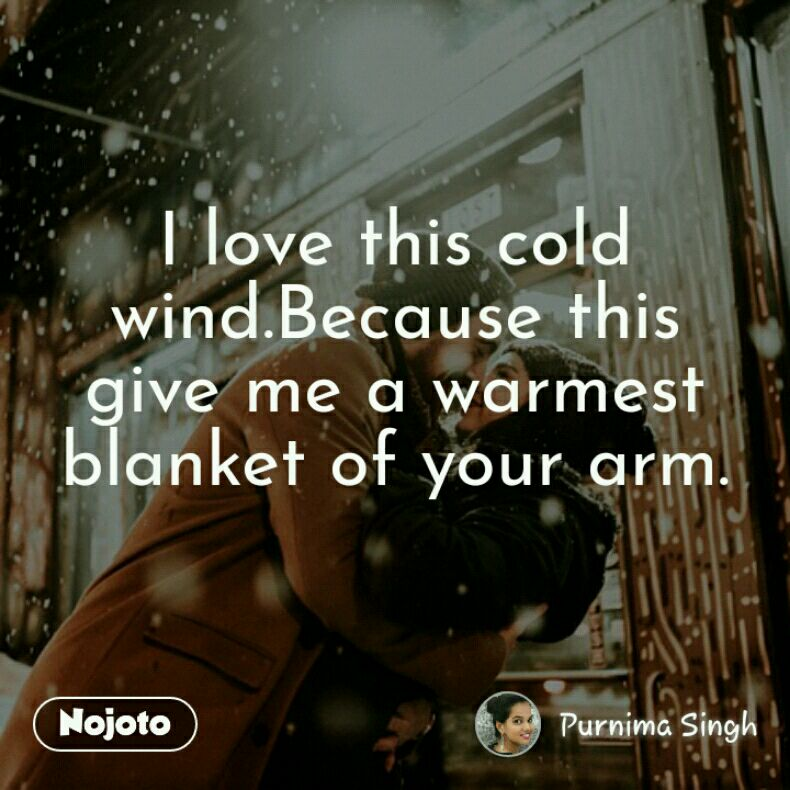 I love this cold wind.Because this give me a warmest blanket of your arm.