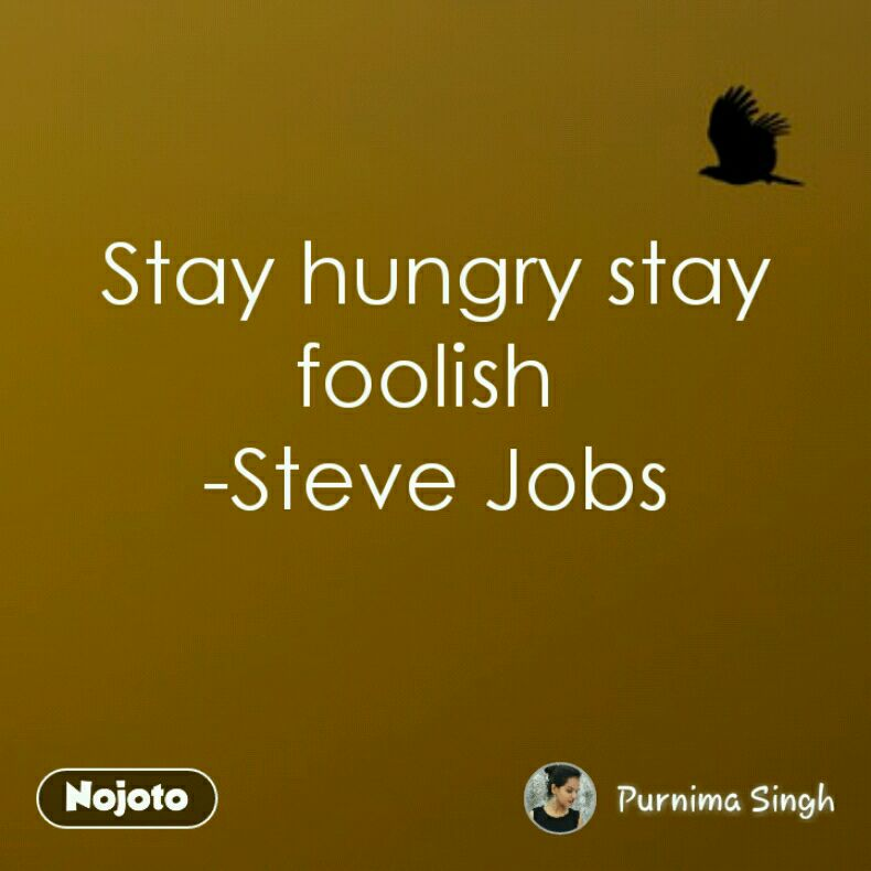 Stay hungry stay foolish  -Steve Jobs