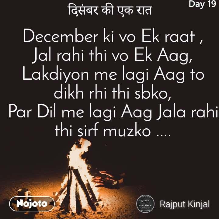 December ki vo Ek raat , Jal rahi thi vo Ek Aag, Lakdiyon me lagi Aag to dikh rhi thi sbko, Par Dil me lagi Aag Jala rahi thi sirf muzko ....