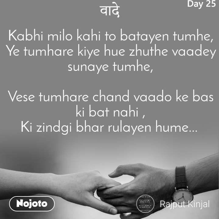वादे Kabhi milo kahi to batayen tumhe, Ye tumhare kiye hue zhuthe vaadey sunaye tumhe,  Vese tumhare chand vaado ke bas ki bat nahi , Ki zindgi bhar rulayen hume...