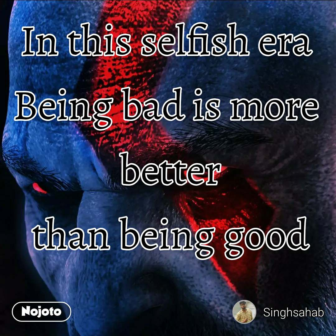 In this selfish era  Being bad is more  better than being good