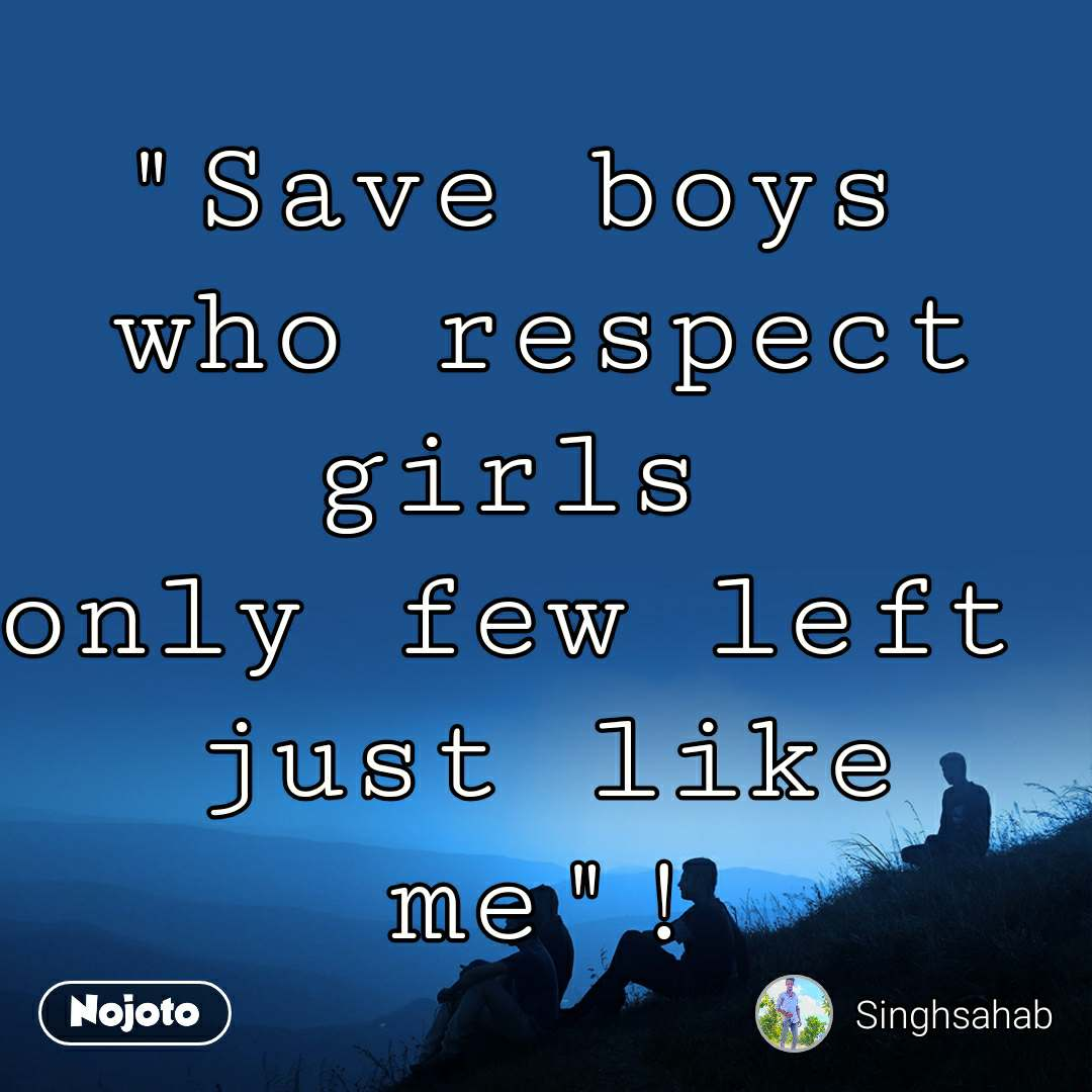 """Save boys  who respect girls  only few left  just like me""!"