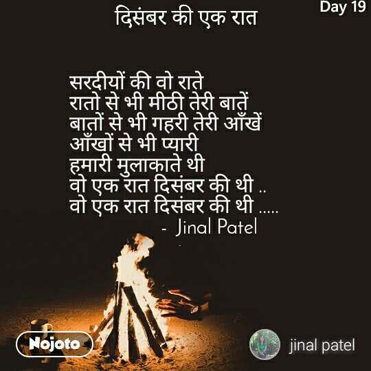 सरदीयों की वो राते  रातो से भी मीठी तेरी बातें  बातों से भी गहरी तेरी आँखें  आँखों से भी प्यारी  हमारी मुलाकाते थी  वो एक रात दिसंबर की थी .. वो एक रात दिसंबर की थी .....                     -  Jinal Patel
