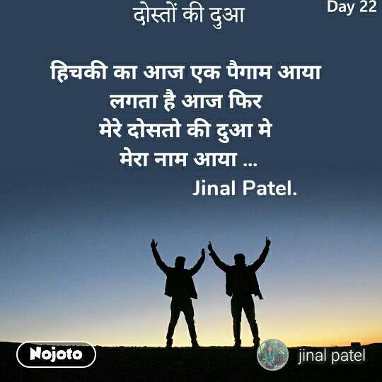 दोस्तों की दुआ हिचकी का आज एक पैगाम आया  लगता है आज फिर  मेरे दोसतो की दुआ मे  मेरा नाम आया ...                      Jinal Patel.