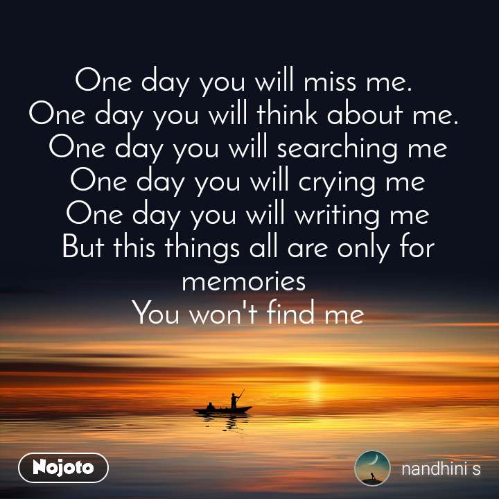 One day you will miss me.  One day you will think about me.  One day you will searching me One day you will crying me One day you will writing me But this things all are only for memories  You won't find me