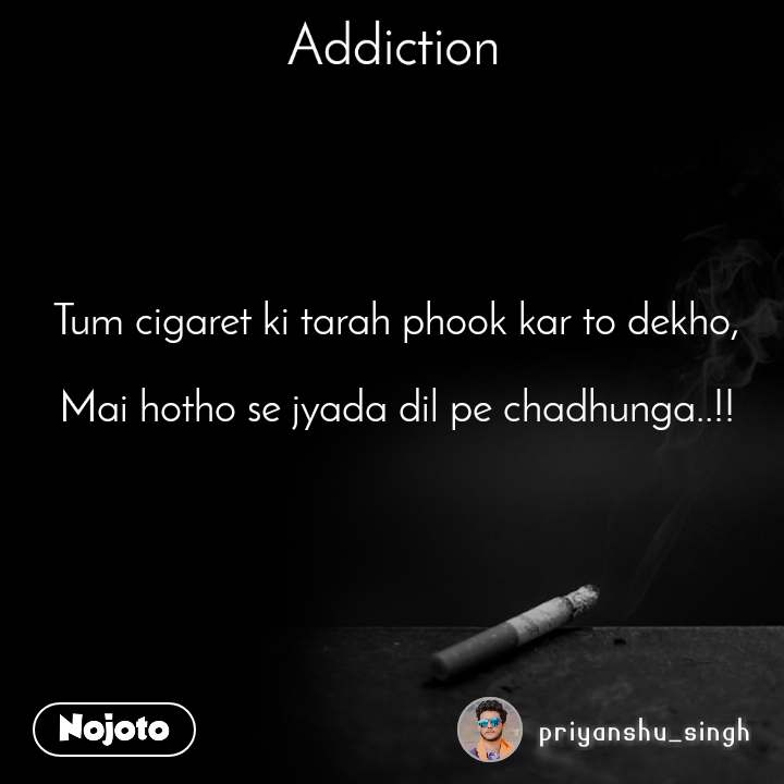 Addiction Tum cigaret ki tarah phook kar to dekho,   Mai hotho se jyada dil pe chadhunga..!!