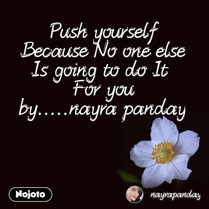 Push yourself Because No one else Is going to do It  For you by.....nayra panday