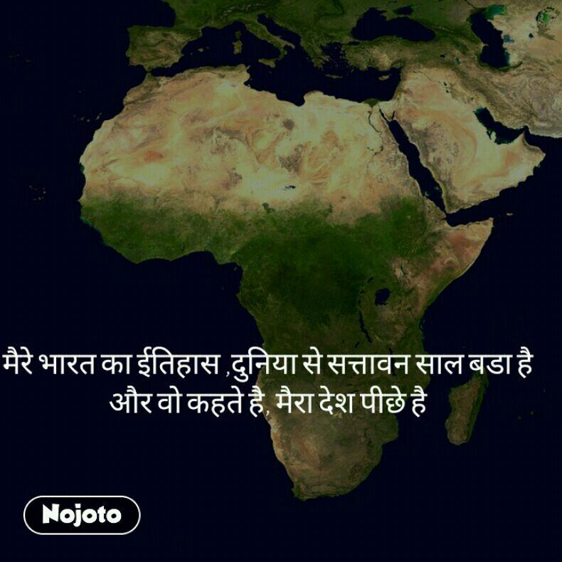 मैरे भारत का ईतिहास ,दुनिया से सत्तावन साल बडा है  और वो कहते है, मैरा देश पीछे है