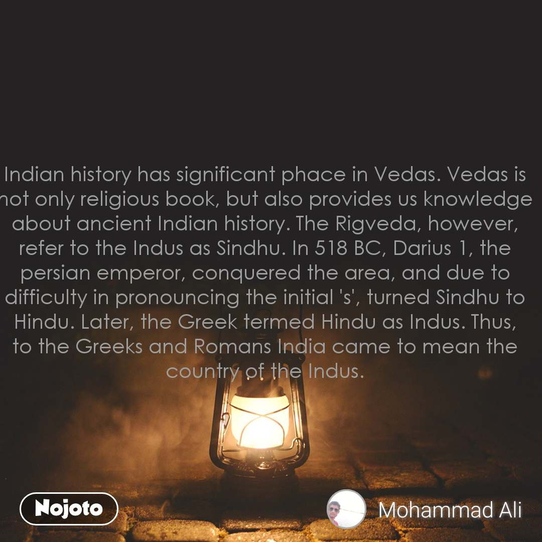 Indian history has significant phace in Vedas. Vedas is not only religious book, but also provides us knowledge about ancient Indian history. The Rigveda, however, refer to the Indus as Sindhu. In 518 BC, Darius 1, the persian emperor, conquered the area, and due to difficulty in pronouncing the initial 's', turned Sindhu to Hindu. Later, the Greek termed Hindu as Indus. Thus, to the Greeks and Romans India came to mean the country of the Indus.