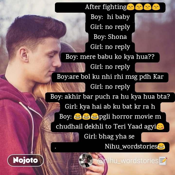 After fighting😒😒😒😒 Boy:  hi baby Girl: no reply Boy: Shona Girl: no reply Boy: mere babu ko kya hua?? Girl: no reply Boy:are bol ku nhi rhi msg pdh Kar Girl: no reply Boy: akhir bar puch ra hu kya hua bta? Girl: kya hai ab ku bat kr ra h Boy: 😂😂😂pgli horror movie m chudhail dekhli to Teri Yaad agyi😋 Girl: bhag yha se  .                         Nihu_wordstories😂