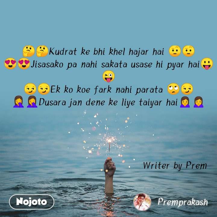 🤔🤔Kudrat ke bhi khel hajar hai 🤨🤨 😍😍Jisasako pa nahi sakata usase hi pyar hai😛😜 😏😏Ek ko koe fark nahi parata 🙄😏 🤦🤦Dusara jan dene ke liye taiyar hai🙍🙍                                          Writer by Prem