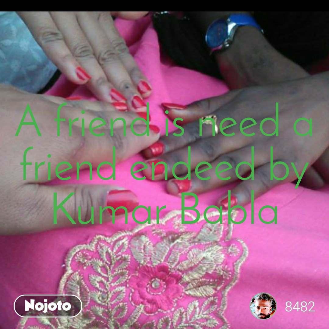 A friend is need a friend endeed by Kumar Babla