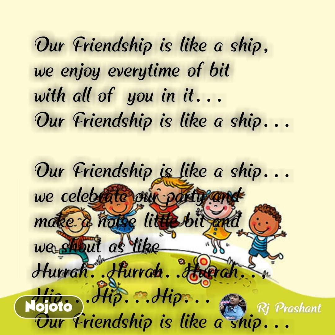 Our Friendship is like a ship, we enjoy everytime of bit  with all of  you in it... Our Friendship is like a ship...  Our Friendship is like a ship... we celebrate our party and  make a noise little bit and  we shout as like  Hurrah..Hurrah..Hurrah.., Hip...Hip...Hip... Our Friendship is like a ship...