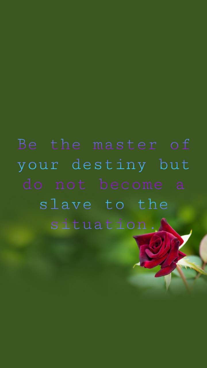 Be the master of your destiny but do not become a slave to the situation.