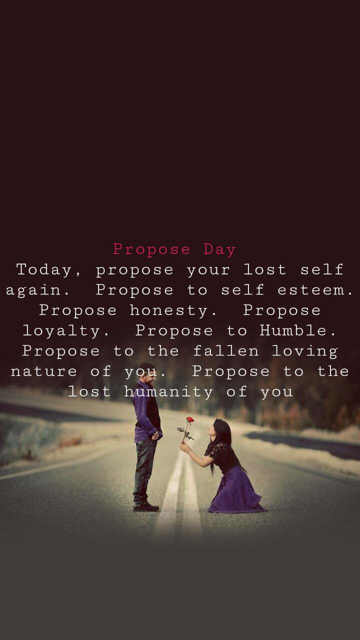 Propose Day  Today, propose your lost self again.  Propose to self esteem.  Propose honesty.  Propose loyalty.  Propose to Humble.  Propose to the fallen loving nature of you.  Propose to the lost humanity of you