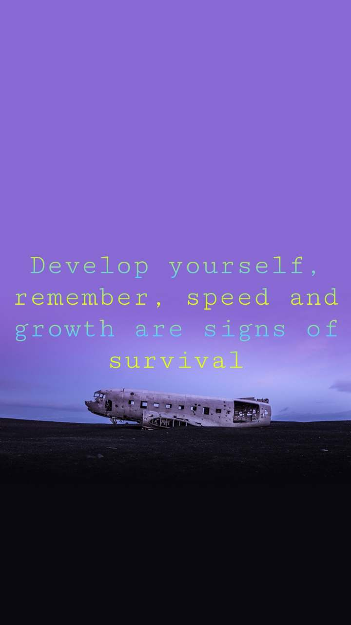 Develop yourself, remember, speed and growth are signs of survival