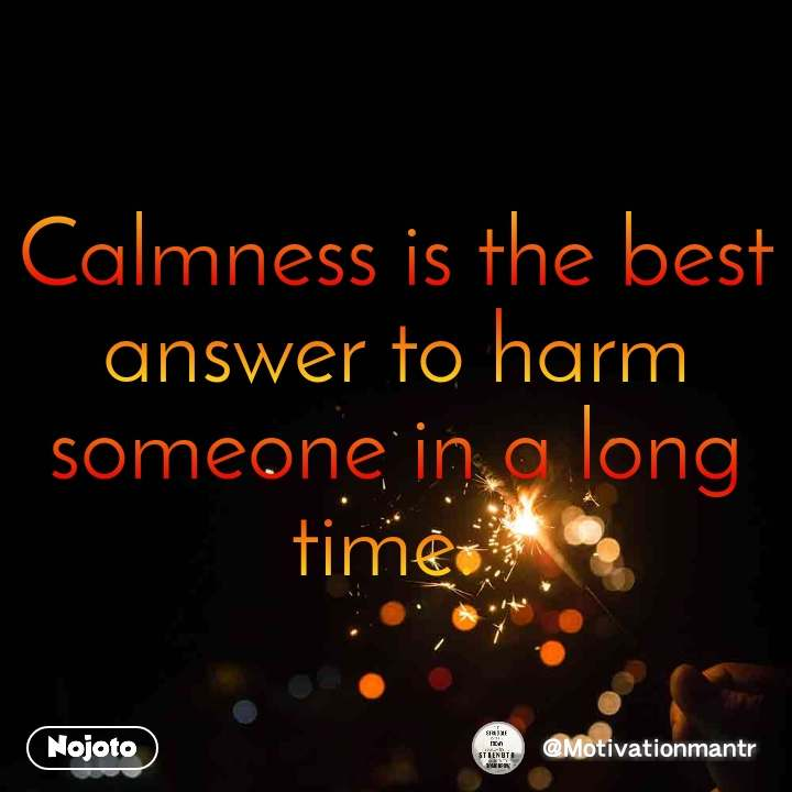 Calmness is the best answer to harm someone in a long time.
