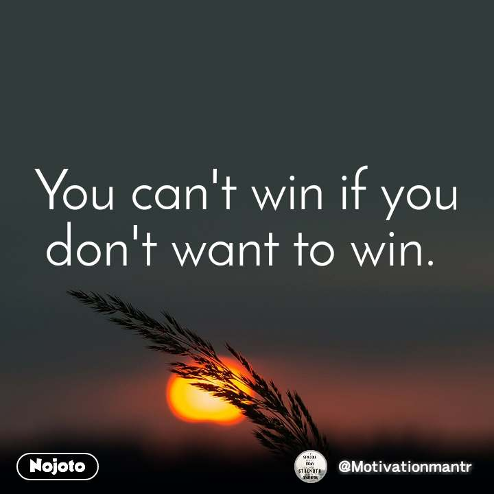 You can't win if you don't want to win.