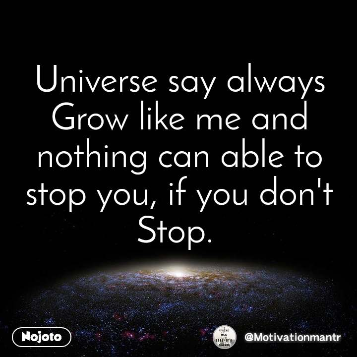 Universe say always Grow like me and nothing can able to stop you, if you don't Stop.