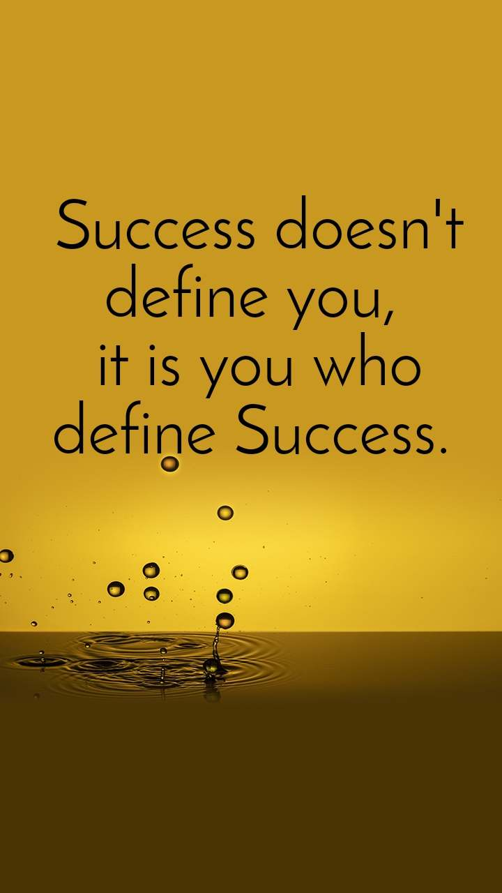 Success doesn't define you,  it is you who define Success.