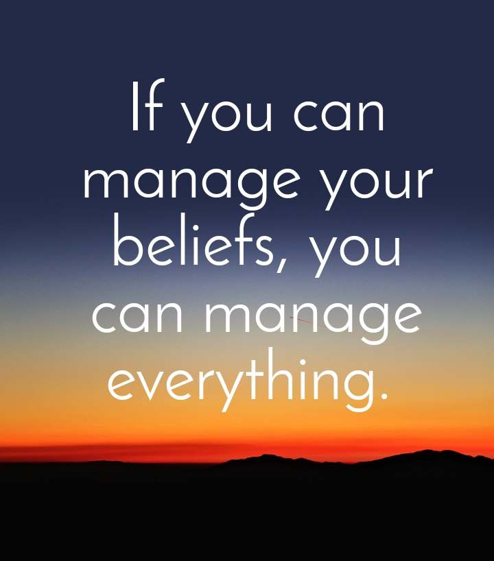 If you can manage your beliefs, you can manage everything.
