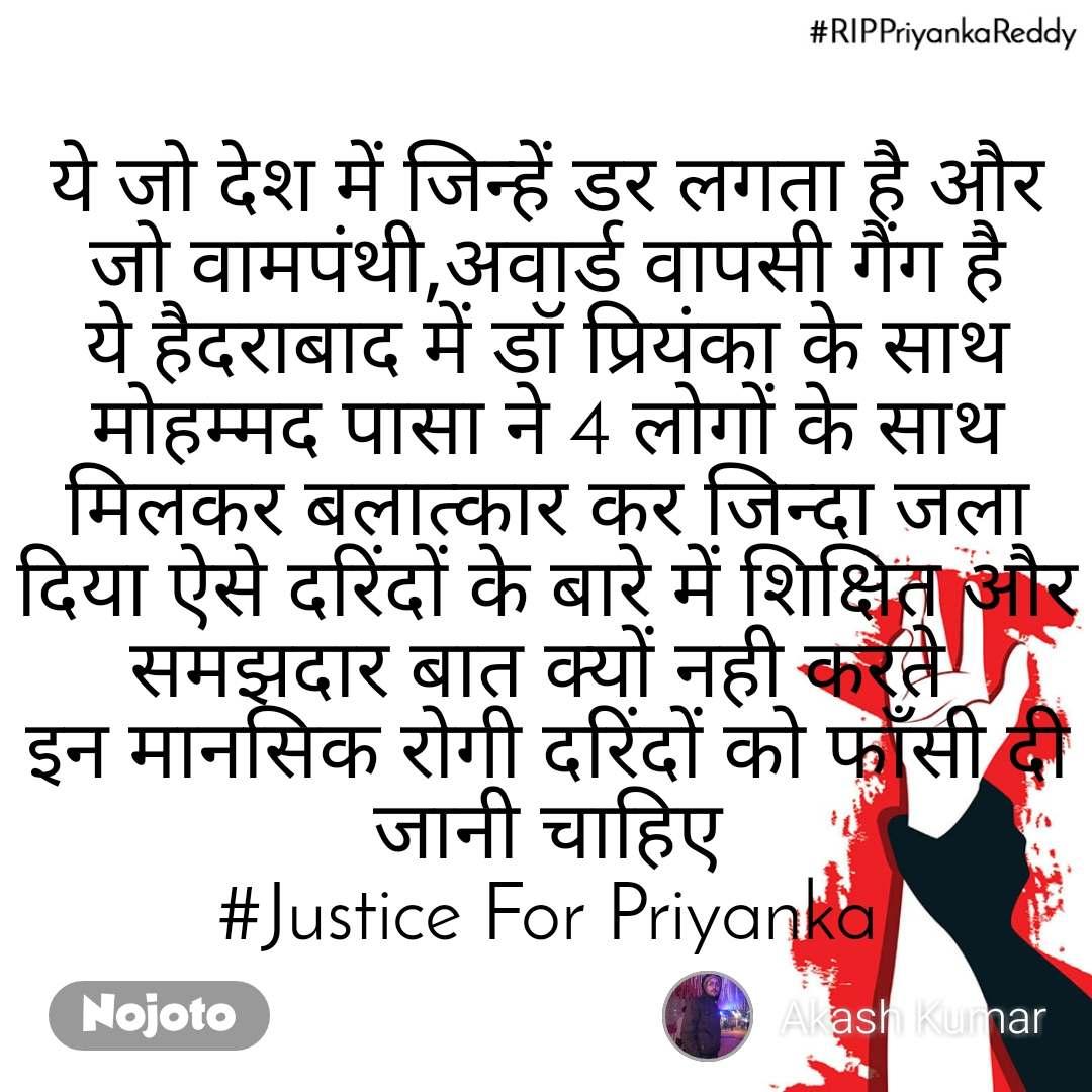 #RIPPriyankaReddy ये जो देश में जिन्हें डर लगता है और जो वामपंथी,अवार्ड वापसी गैंग है ये हैदराबाद में डॉ प्रियंका के साथ मोहम्मद पासा ने 4 लोगों के साथ मिलकर बलात्कार कर जिन्दा जला दिया ऐसे दरिंदों के बारे में शिक्षित और समझदार बात क्यों नही करते  इन मानसिक रोगी दरिंदों को फाँसी दी जानी चाहिए #Justice For Priyanka
