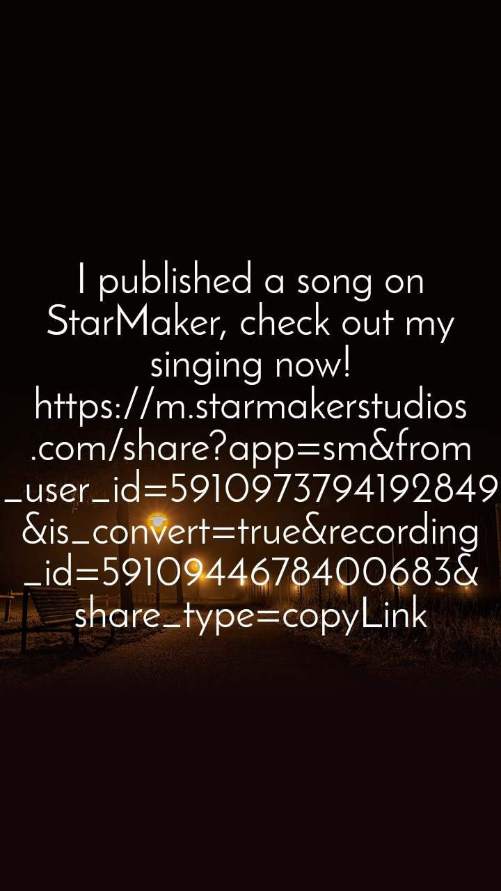 I published a song on StarMaker, check out my singing now! https://m.starmakerstudios.com/share?app=sm&from_user_id=5910973794192849&is_convert=true&recording_id=5910944678400683&share_type=copyLink