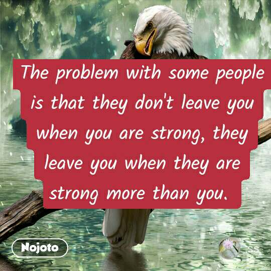 The problem with some people is that they don't leave you when you are strong, they leave you when they are strong more than you.