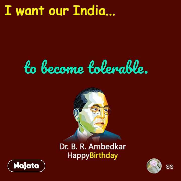 I want our India... to become tolerable.  #NojotoQuote