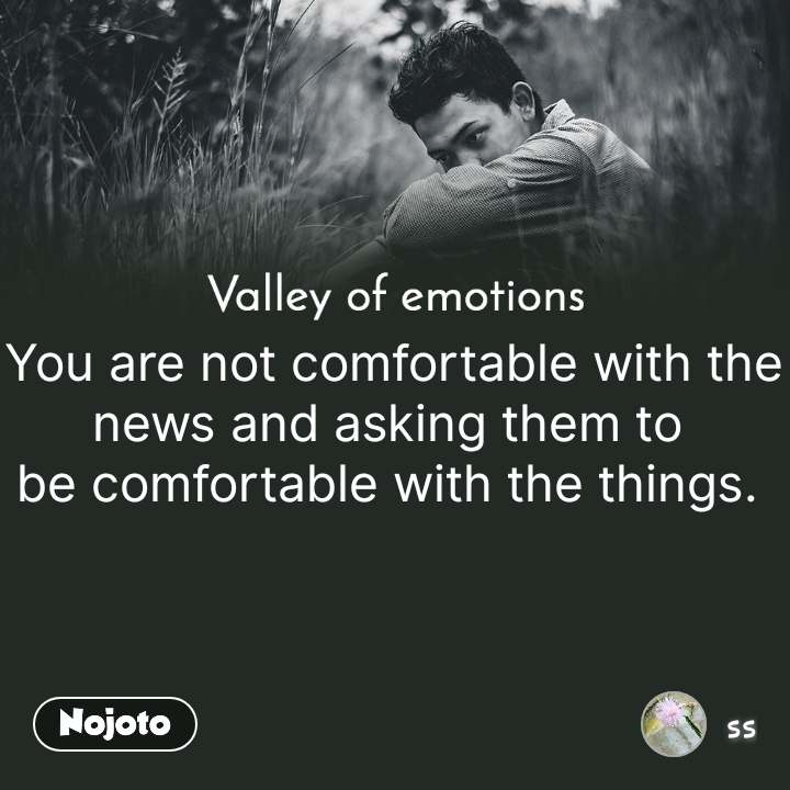 Valley of emotions  You are not comfortable with the news and asking them to  be comfortable with the things.  #NojotoQuote