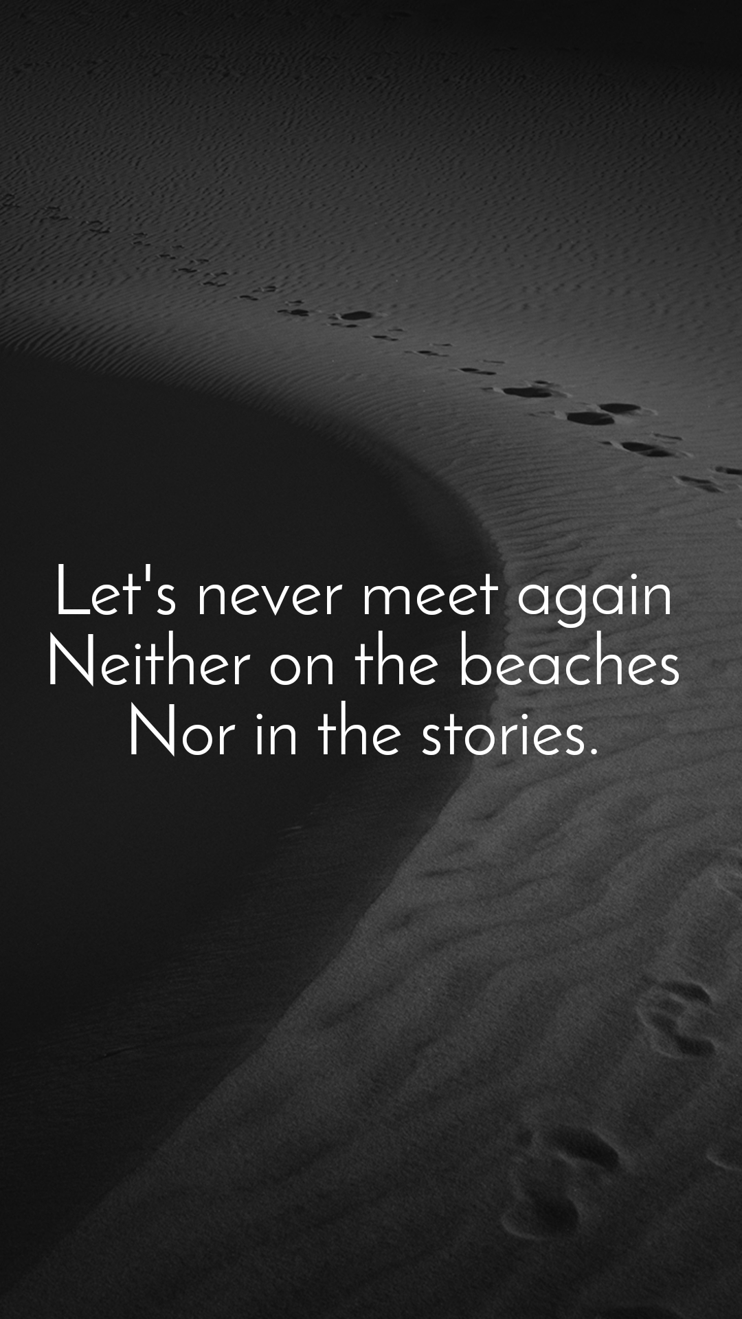 Let's never meet again  Neither on the beaches  Nor in the stories.