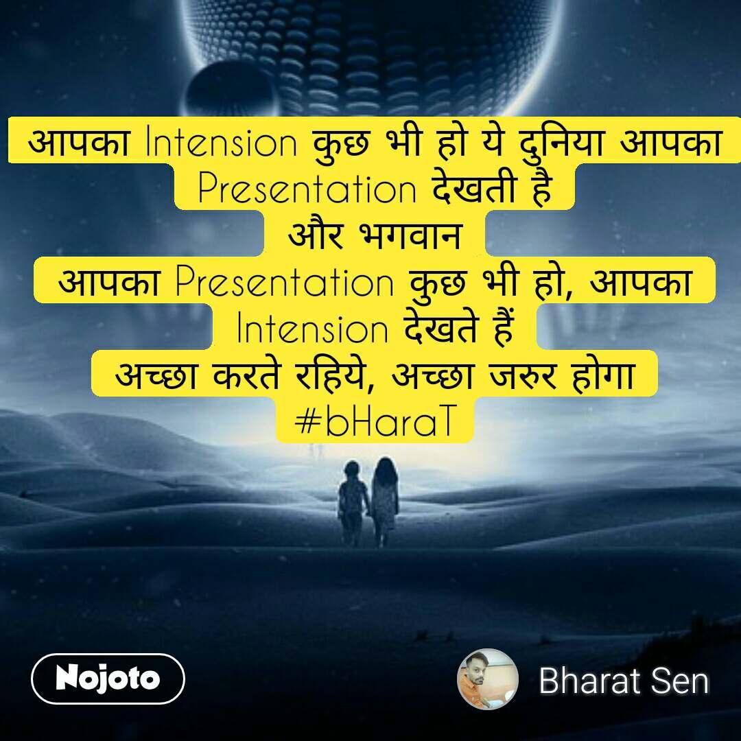 आपका Intension कुछ भी हो ये दुनिया आपका Presentation देखती है और भगवान आपका Presentation कुछ भी हो, आपका Intension देखते हैं अच्छा करते रहिये, अच्छा जरुर होगा #bHaraT