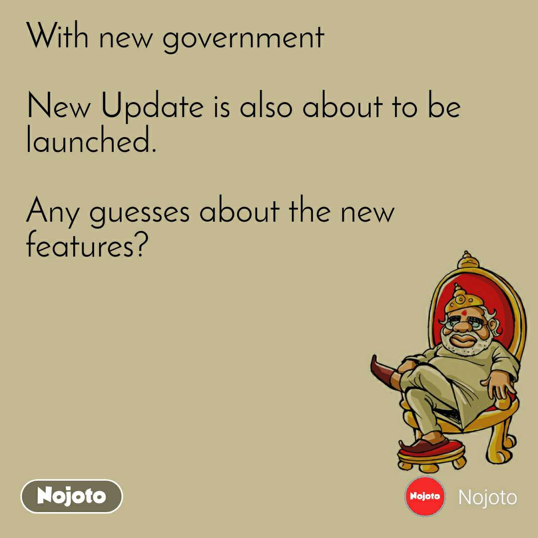 With new government  New Update is also about to be launched.   Any guesses about the new features?