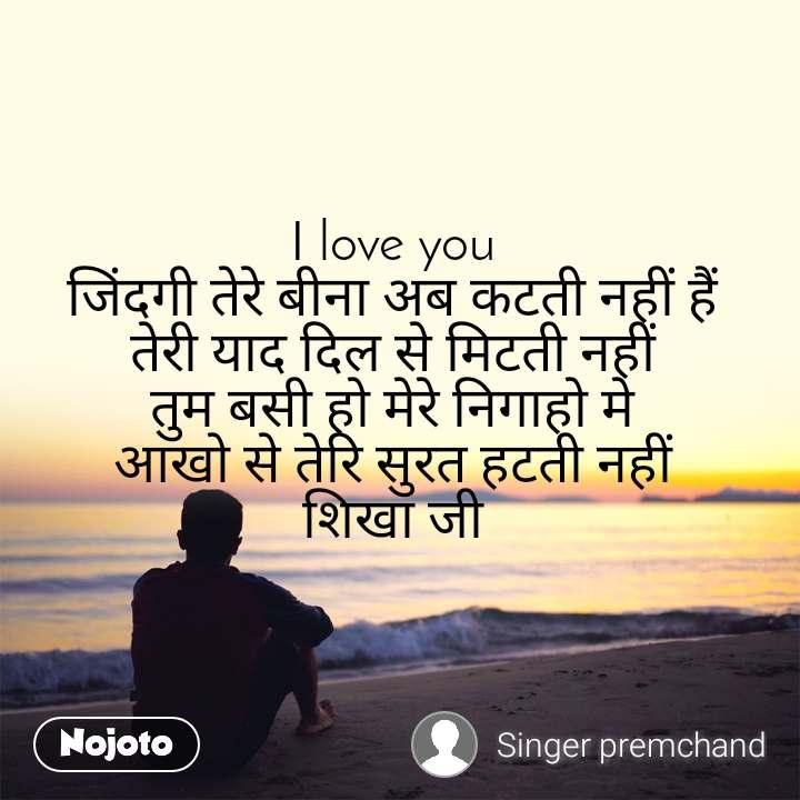 I love you  जिंदगी तेरे बीना अब कटती नहीं हैं  तेरी याद दिल से मिटती नहीं  तुम बसी हो मेरे निगाहो मे  आखो से तेरि सुरत हटती नहीं  शिखा जी