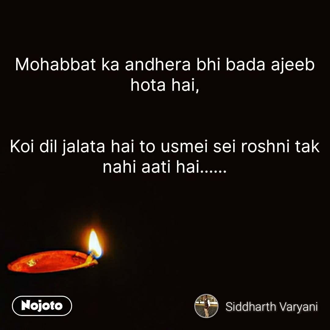 Mohabbat ka andhera bhi bada ajeeb hota hai,   Koi dil jalata hai to usmei sei roshni tak nahi aati hai...... #NojotoQuote