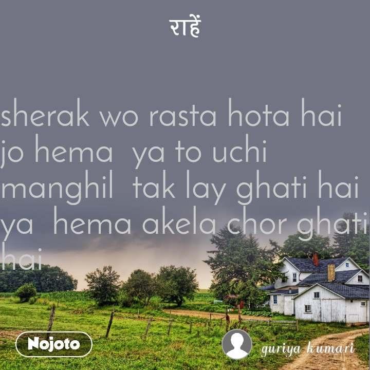 राहें sherak wo rasta hota hai jo hema  ya to uchi manghil  tak lay ghati hai  ya  hema akela chor ghati hai