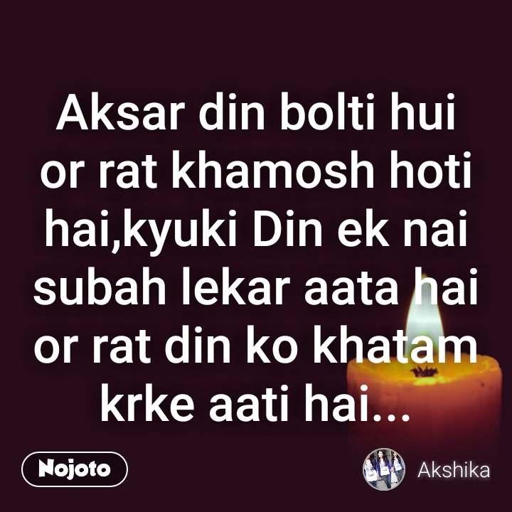 Aksar din bolti hui or rat khamosh hoti hai,kyuki Din ek nai subah lekar aata hai or rat din ko khatam krke aati hai...