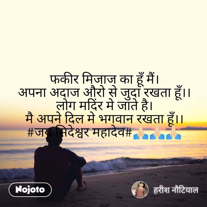 फकीर मिजाज का हूँ मैं। अपना अदाज औरो से जुदा रखता हूँ।। लोग मदिंर मे जाते है। मै अपने दिल मे भगवान रखता हूँ।। #जय सिदेश्वर महादेव#🙏🏻🙏🏻🙏🏻