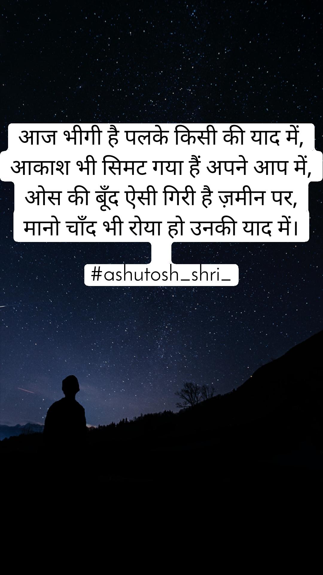 आज भीगी है पलके किसी की याद में, आकाश भी सिमट गया हैं अपने आप में, ओस की बूँद ऐसी गिरी है ज़मीन पर, मानो चाँद भी रोया हो उनकी याद में।  #ashutosh_shri_