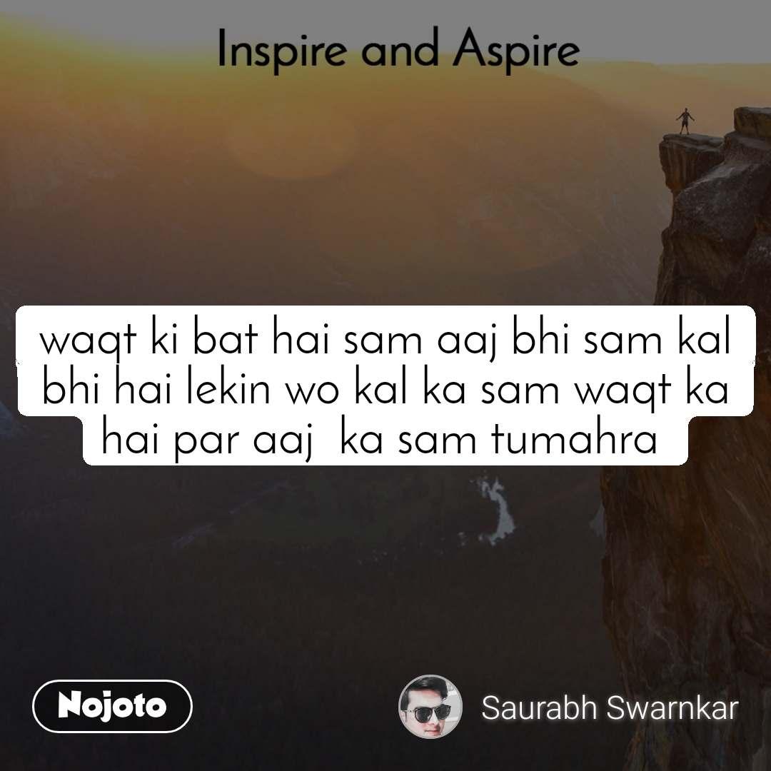 Inspire and Aspire waqt ki bat hai sam aaj bhi sam kal bhi hai lekin wo kal ka sam waqt ka hai par aaj  ka sam tumahra