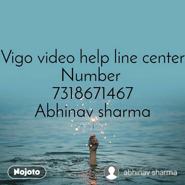Vigo video help line center Number  7318671467 Abhinav sharma