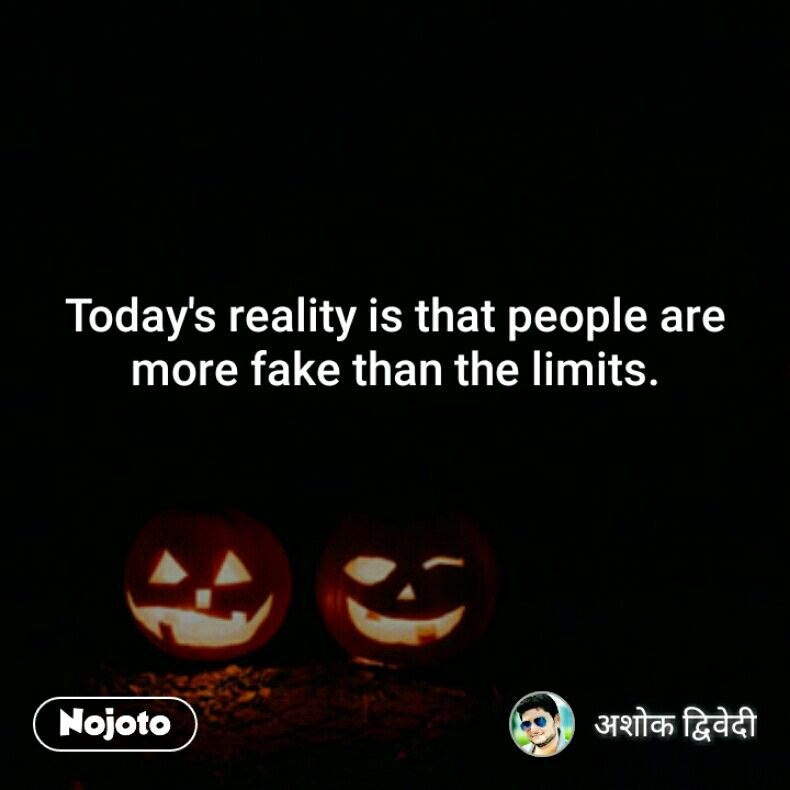 Today's reality is that people are more fake than the limits.