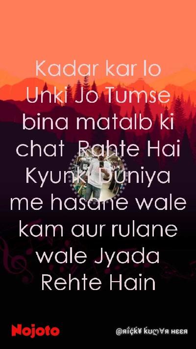 Kadar kar lo Unki Jo Tumse bina matalb ki  chat  Rahte Hai Kyunki Duniya me hasane wale kam aur rulane wale Jyada Rehte Hain